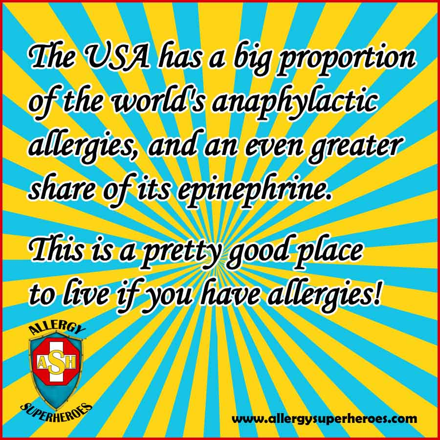 It's good to live in the USA if you have Anaphylactic Allergies - other parts of the world are much worse off!
